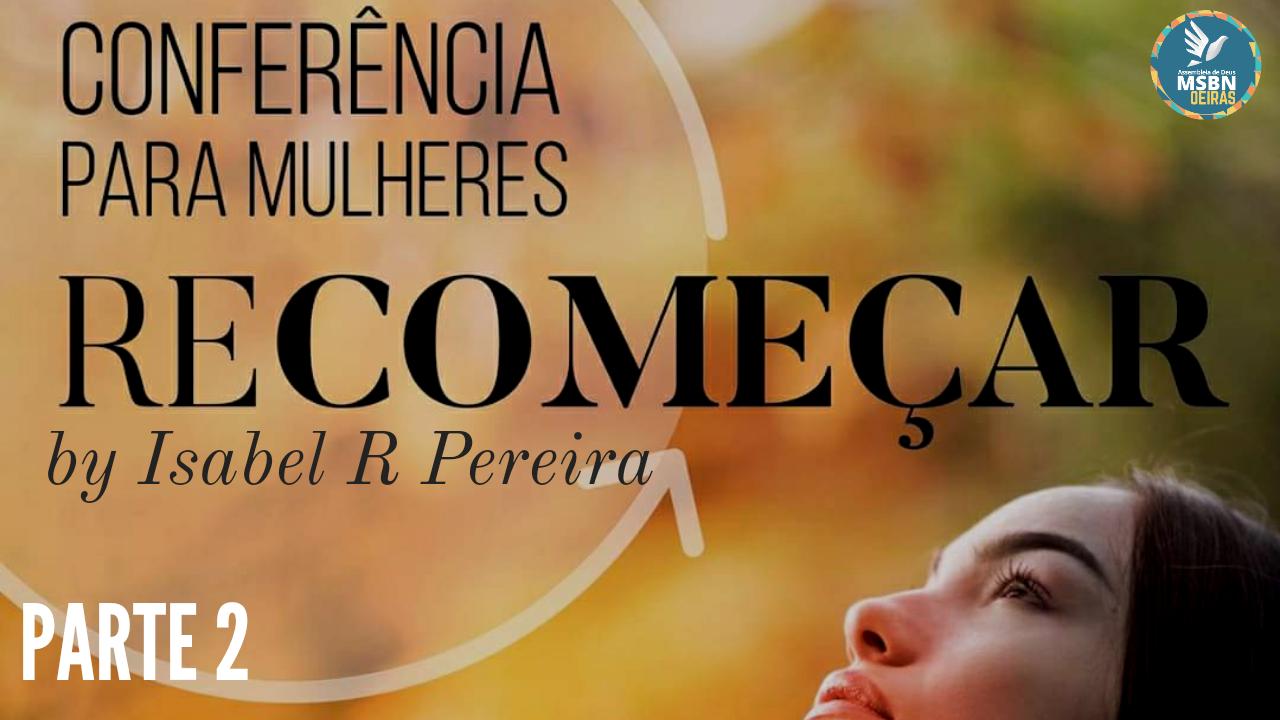 CONFERÊNCIA para MULHERES   RECOMEÇAR   Isabel R. Pereira   Parte 2