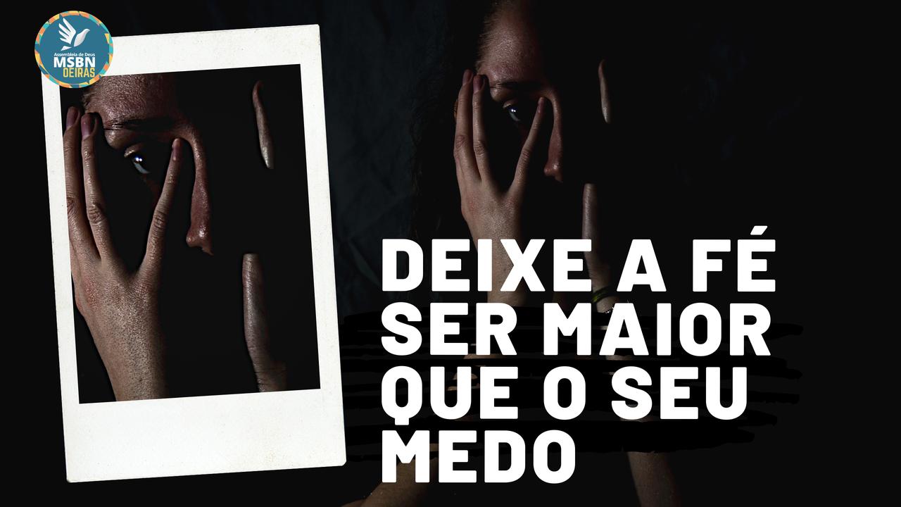 DEIXE A FÉ SER MAIOR QUE O SEU MEDO