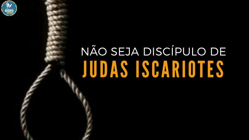 NÃO SEJA DISCÍPULO DE JUDAS ISCARIOTES