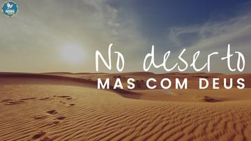 NO DESERTO, MAS COM DEUS