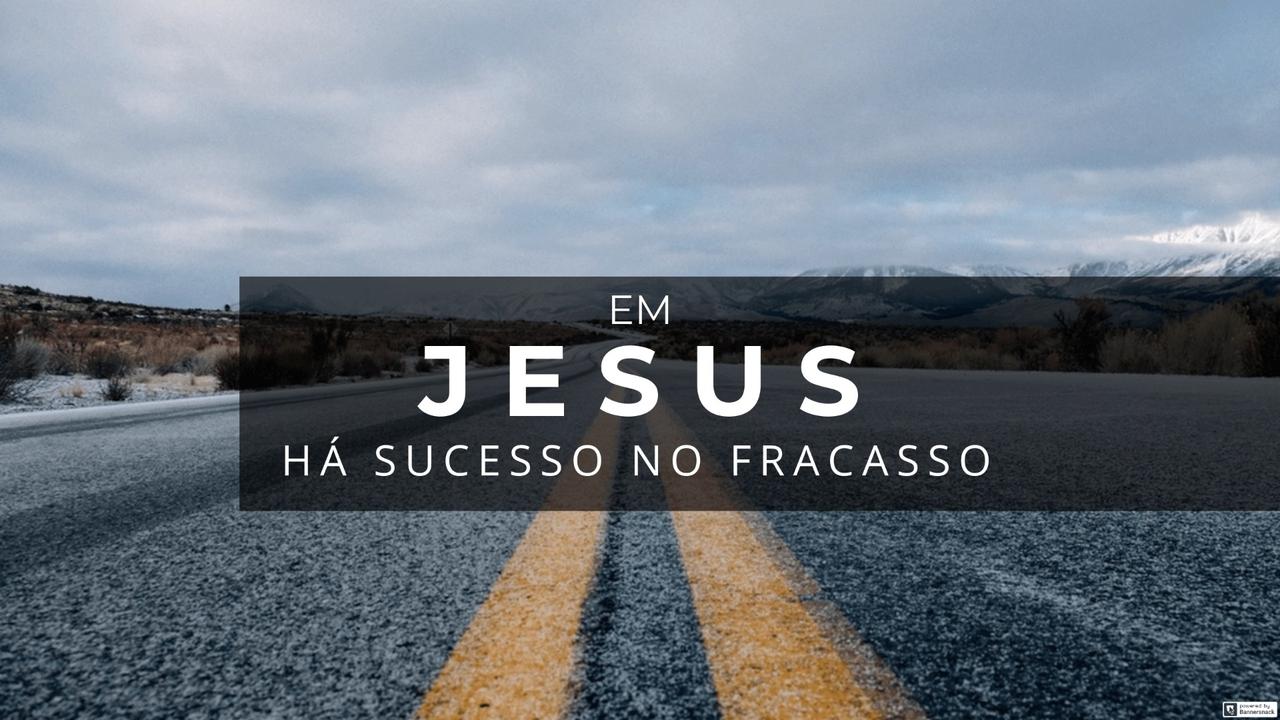 EM JESUS, HÁ SUCESSO NO FRACASSO