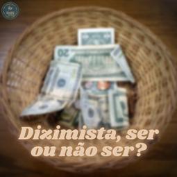 DIZIMISTA, SER OU NÃO SER? | Pr Josué Moreira Jr