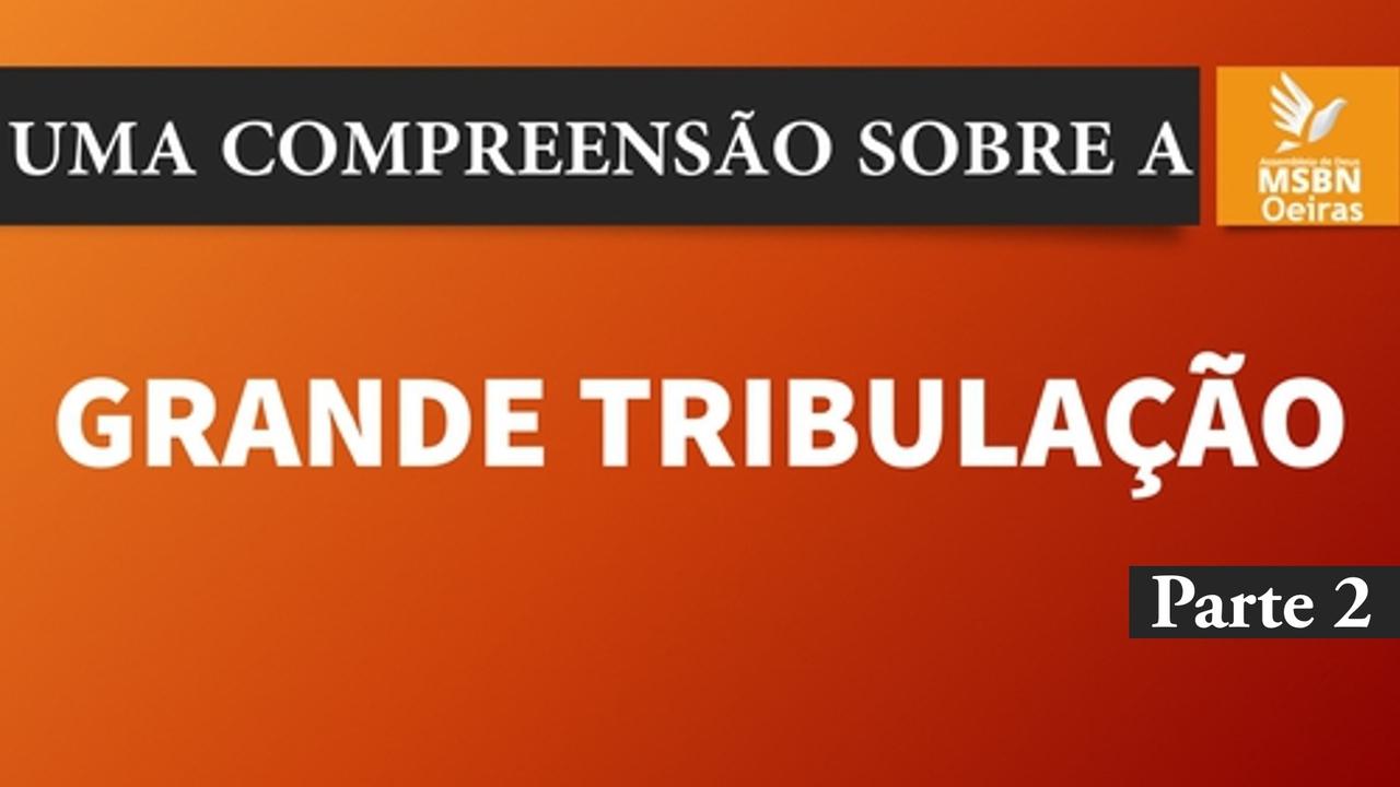 UMA COMPREENSÃO SOBRE A GRANDE TRIBULAÇÃO || Parte 2